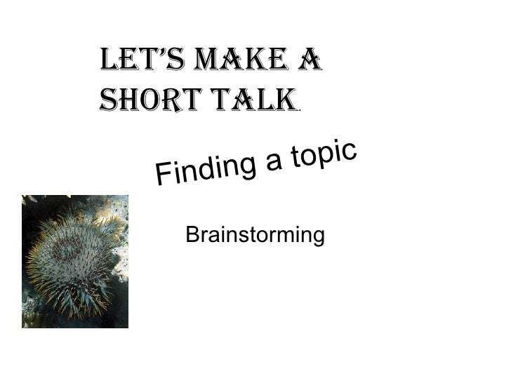 Finding a topic Brainstorming Let's make a short talk .