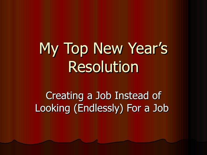 My Top New Year's Resolution Creating a Job Instead of Looking (Endlessly) For a Job