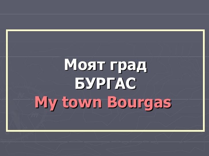 Моят град БУРГАС My  town  B o urgas