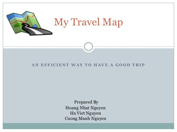 My Travel MapAN EFFICIENT WAY TO HAVE A GOOD TRIP              Prepared By          Hoang Nhat Nguyen            Ha Viet N...