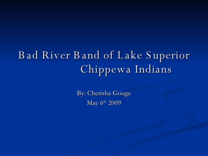 Bad River Band of Lake Superior  Chippewa Indians By: Cherisha Gouge May 6 th  2009