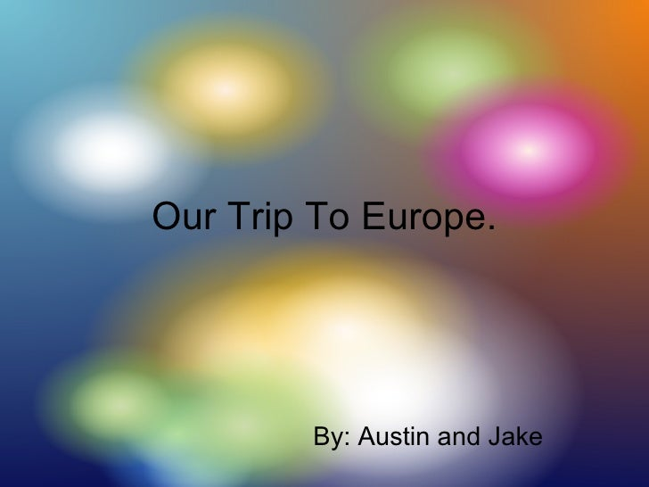 Our Trip To Europe. By: Austin and Jake