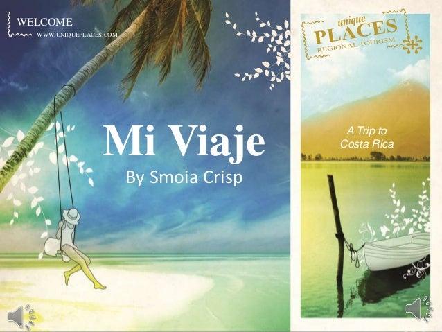 WWW.UNIQUEPLACES.COM WELCOME WWW.UNIQUEPLACES.COM Mi Viaje By Smoia Crisp A Trip to Costa Rica