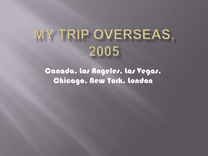 My Trip Overseas, 2005<br />Canada, Los Angeles, Las Vegas, Chicago, New York, London<br />