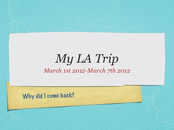 My LA Trip        March 1st 2012-March 7th 2012Why did I come back?