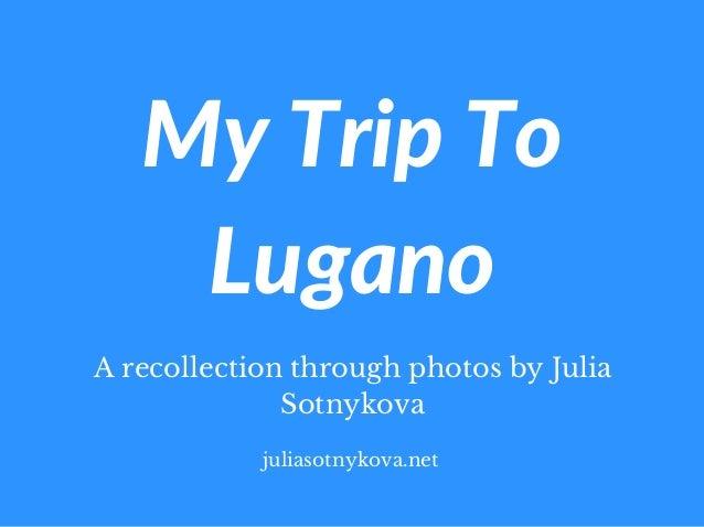 MyTripTo Lugano A recollection through photos by Julia Sotnykova juliasotnykova.net