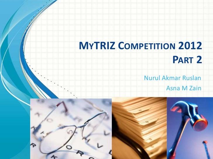 MYTRIZ COMPETITION 2012                 PART 2            Nurul Akmar Ruslan                   Asna M Zain