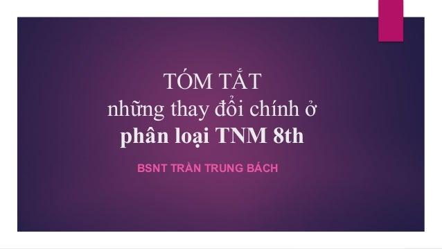 TÓM TẮT những thay đổi chính ở phân loại TNM 8th BSNT TRẦN TRUNG BÁCH