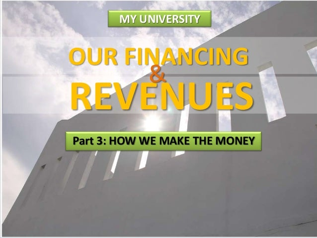 MY UNIVERSITY  OUR FINANCING  REVENUES Part 3: HOW WE MAKE THE MONEY