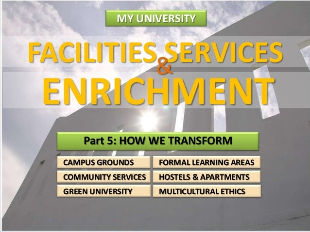 MY UNIVERSITY  FACILITIES SERVICES  ENRICHMENT Part 5: HOW WE TRANSFORM CAMPUS GROUNDS  FORMAL LEARNING AREAS  COMMUNITY S...