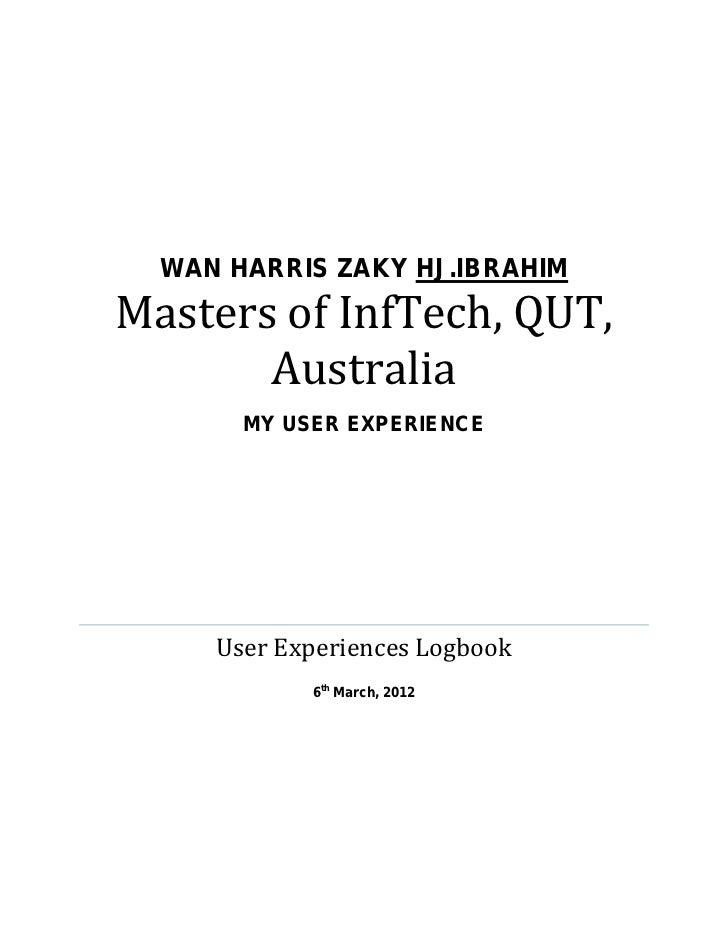 Masters of InfTech, QUT,       Australia  WAN HARRIS ZAKY HJ.IBRAHIM       MY USER EXPERIENCE     User Experiences Logbook...