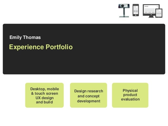 Emily Thomas  Experience Portfolio  Desktop, mobile & touch screen UX design and build  Design research and concept develo...