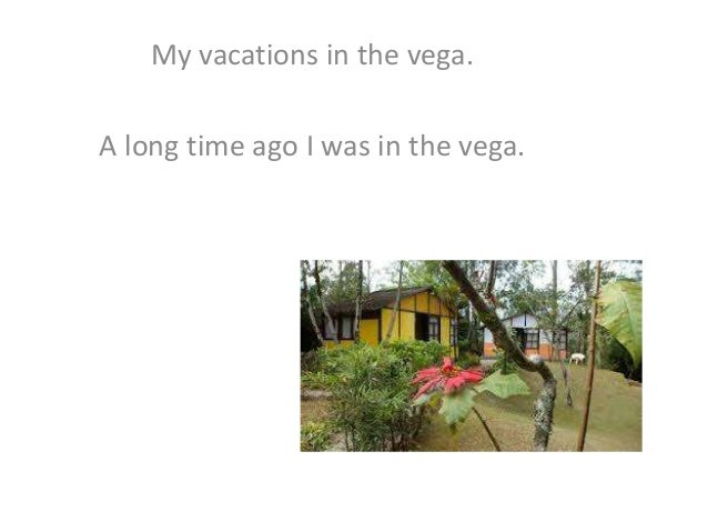 My vacations in the vega. A long time ago I was in the vega.