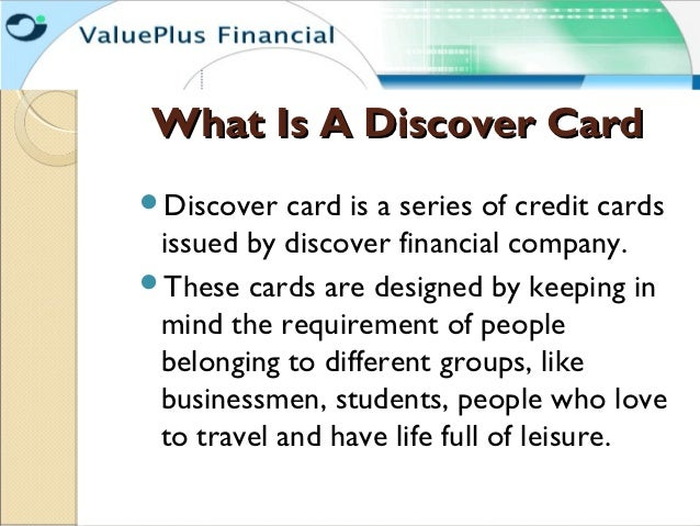 What Is A Discover CardDiscover   card is a series of credit cards issued by discover financial company.These cards are ...