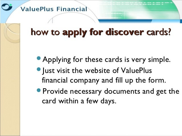 how to apply for discover cards? Applying   for these cards is very simple. Just visit the website of ValuePlus  financi...