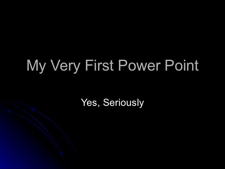 My Very First Power Point Yes, Seriously