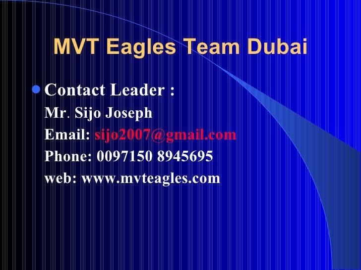 MVT Eagles Team Dubai <ul><li>Contact Leader :   </li></ul><ul><li>Mr .  Sijo Joseph </li></ul><ul><li>Email:  [email_addr...