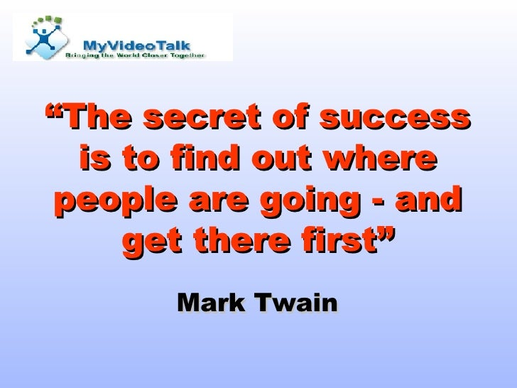 """ The secret of success is to find out where people are going - and get there first"" Mark Twain"