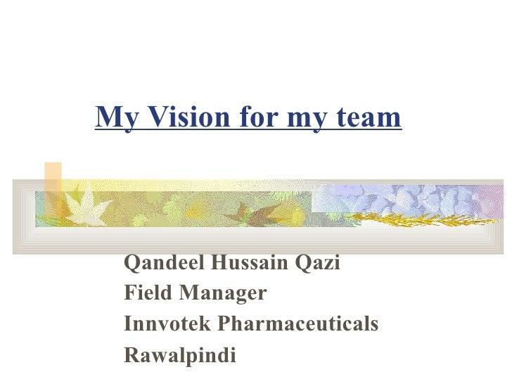 My Vision for my team Qandeel Hussain Qazi Field Manager Innvotek Pharmaceuticals Rawalpindi