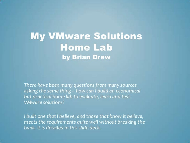 My VMware Solutions Home Labby Brian Drew<br />There have been many questions from many sources asking the same thing – ho...