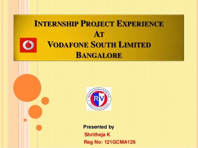 INTERNSHIP PROJECT EXPERIENCE AT VODAFONE SOUTH LIMITED BANGALORE  Presented by Shritheja K Reg No: 121GCMA126