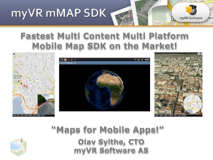 "Fastest Multi Content Multi Platform  Mobile Map SDK on the Market!      ""Maps for Mobile Apps!""            Olav Sylthe, C..."