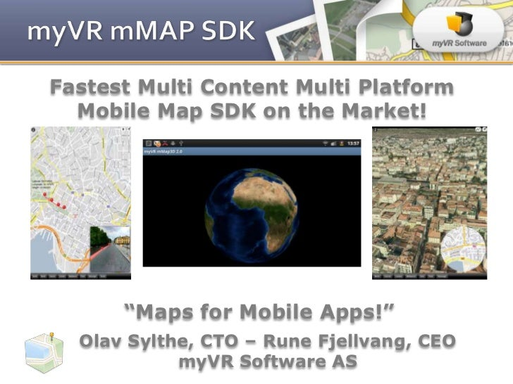 "Fastest Multi Content Multi Platform  Mobile Map SDK on the Market!      ""Maps for Mobile Apps!""  Olav Sylthe, CTO – Rune ..."