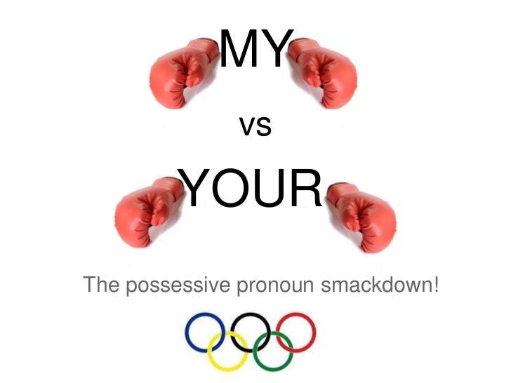MY              vs        YOURThe possessive pronoun smackdown!