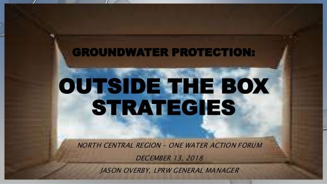 GROUNDWATER PROTECTION: OUTSIDE THE BOX STRATEGIES NORTH CENTRAL REGION – ONE WATER ACTION FORUM DECEMBER 13, 2018 JASON O...