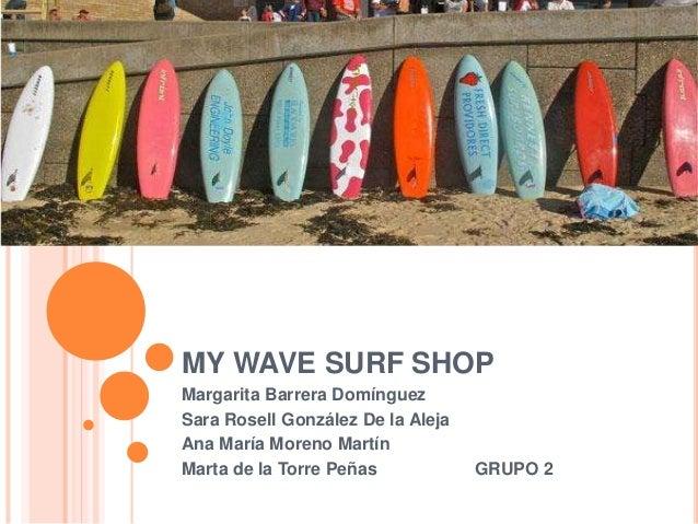 MY WAVE SURF SHOP Margarita Barrera Domínguez Sara Rosell González De la Aleja Ana María Moreno Martín Marta de la Torre P...
