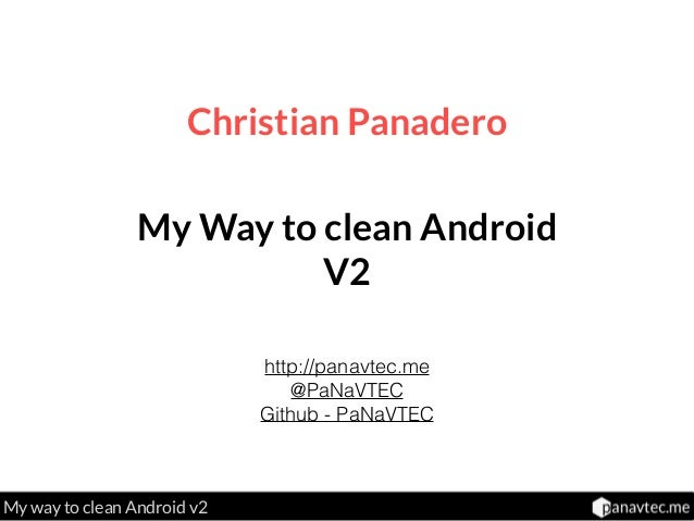 My way to clean Android v2 Christian Panadero http://panavtec.me @PaNaVTEC Github - PaNaVTEC My Way to clean Android V2
