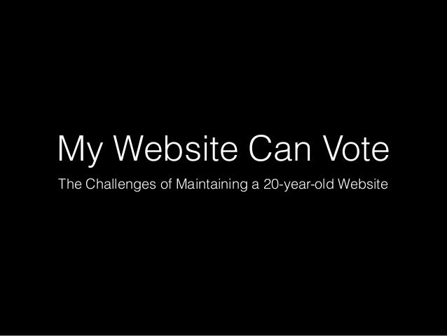 My Website Can Vote The Challenges of Maintaining a 20-year-old Website