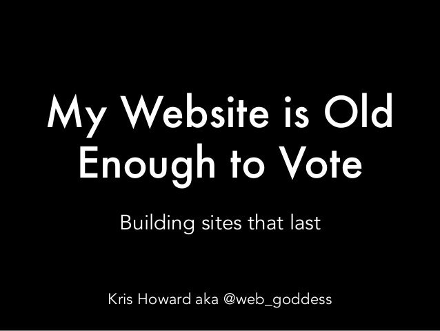My Website is Old Enough to Vote Building sites that last Kris Howard aka @web_goddess