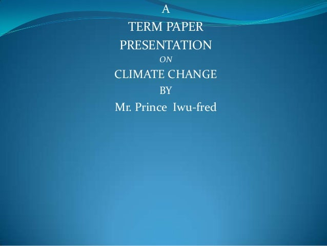 ATERM PAPERPRESENTATIONONCLIMATE CHANGEBYMr. Prince Iwu-fred