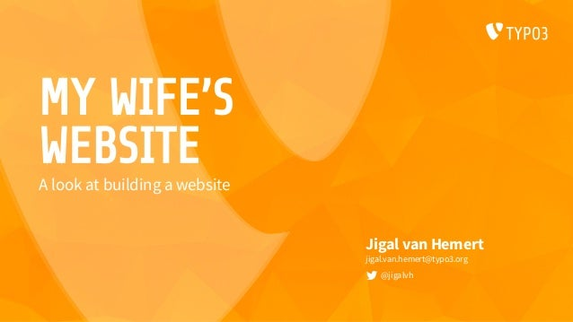 MY WIFE'S WEBSITE Jigal van Hemert jigal.van.hemert@typo3.org @jigalvh A look at building a website