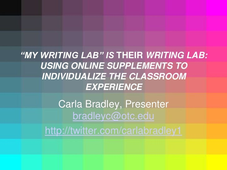 """MY WRITING LAB"" IS THEIR WRITING LAB: USING ONLINE SUPPLEMENTS TO INDIVIDUALIZE THE CLASSROOM EXPERIENCE <br />Carla Brad..."