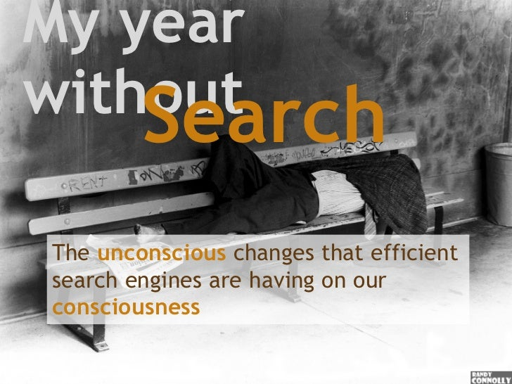 My year without Search The   unconscious   changes that efficient search engines are having on our  consciousness