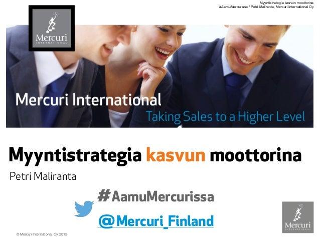 © Mercuri International Oy 2015 Myyntistrategia kasvun moottorina Petri Maliranta @Mercuri_Finland #AamuMercurissa Myyntis...