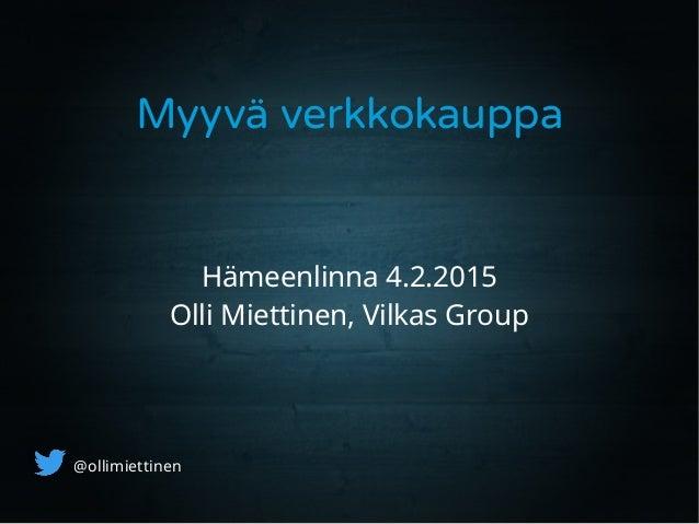 Myyvä verkkokauppa Hämeenlinna 4.2.2015 Olli Miettinen, Vilkas Group @ollimiettinen