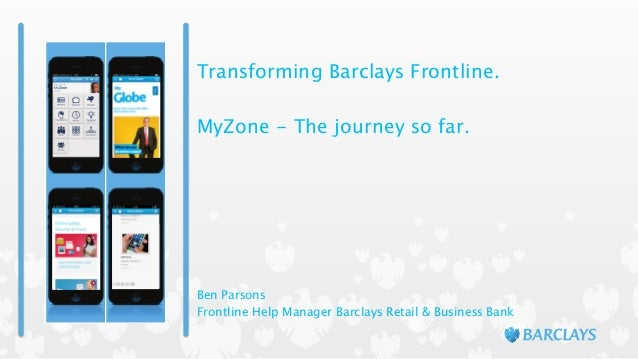 Transforming Barclays Frontline. ! MyZone - The journey so far. Ben Parsons Frontline Help Manager Barclays Retail & Busin...