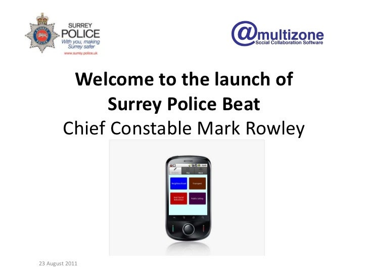 Welcome to the launch ofSurrey Police BeatChief Constable Mark Rowley<br />23 August 2011<br />