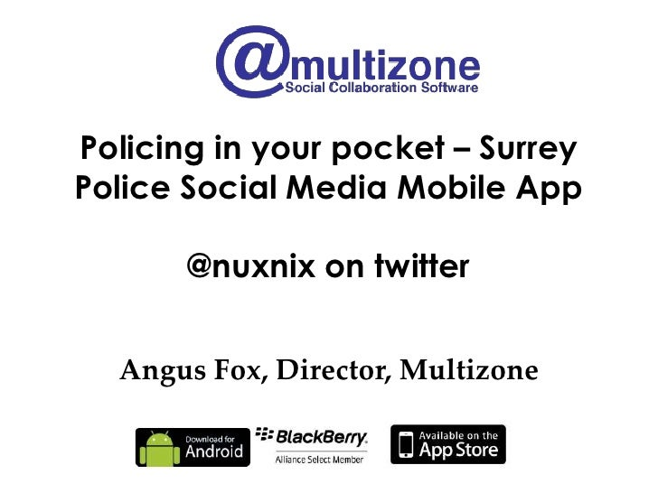 Policing in your pocket – SurreyPolice Social Media Mobile App       @nuxnix on twitter  Angus Fox, Director, Multizone