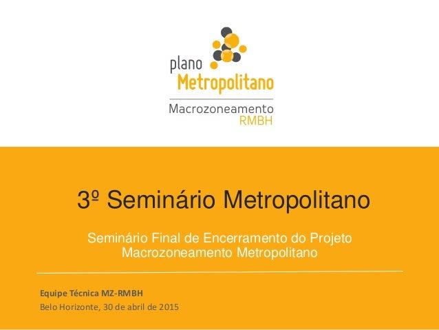 3º Seminário Metropolitano Seminário Final de Encerramento do Projeto Macrozoneamento Metropolitano Equipe Técnica MZ-RMBH...