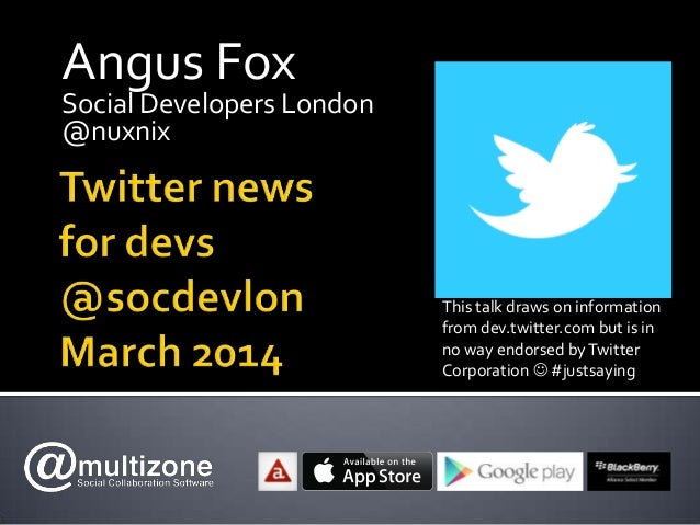 Angus Fox Social Developers London @nuxnix This talk draws on information from dev.twitter.com but is in no way endorsed b...