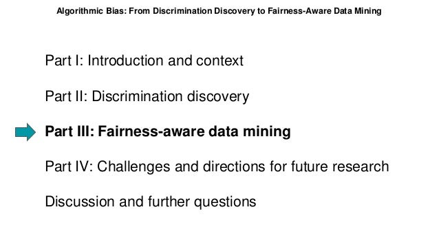 Part I: Introduction and context Part II: Discrimination discovery Part III: Fairness-aware data mining Part IV: Challenge...