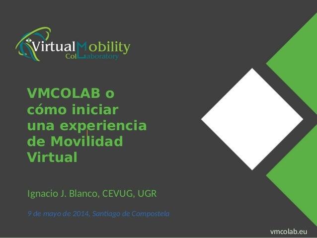 vmcolab.eu Presenter Name Event Name vmcolab.eu Ignacio J. Blanco, CEVUG, UGR 9 de mayo de 2014, Santiago de Compostela VM...