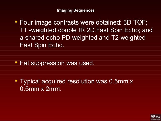 Imaging Sequences  Four image contrasts were obtained: 3D TOF; T1 -weighted double IR 2D Fast Spin Echo; and a shared ech...