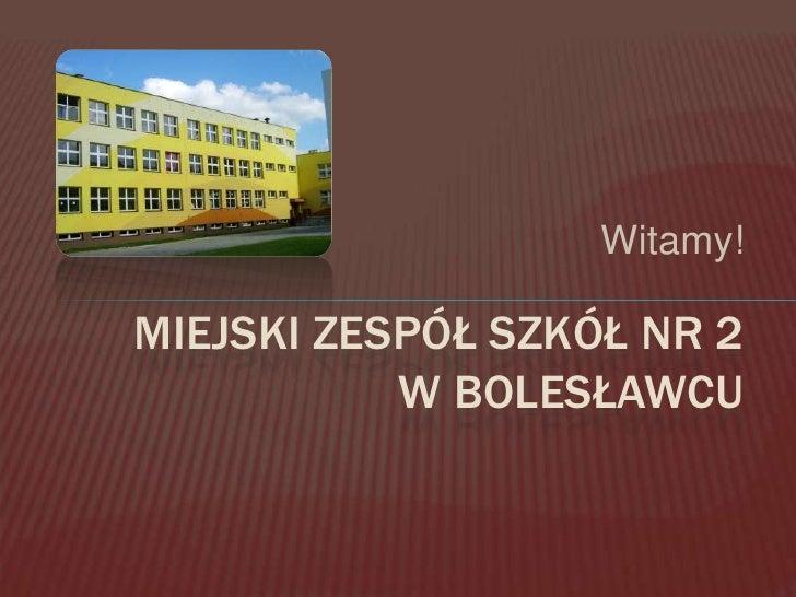 Witamy!<br />Miejski zespół szkół nr 2 w Bolesławcu<br />