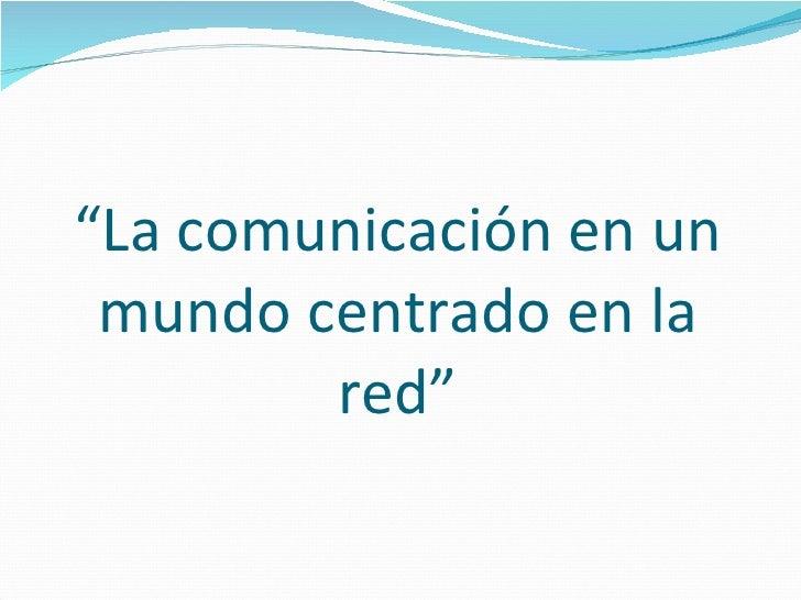 """"""" La comunicación en un mundo centrado en la red"""""""