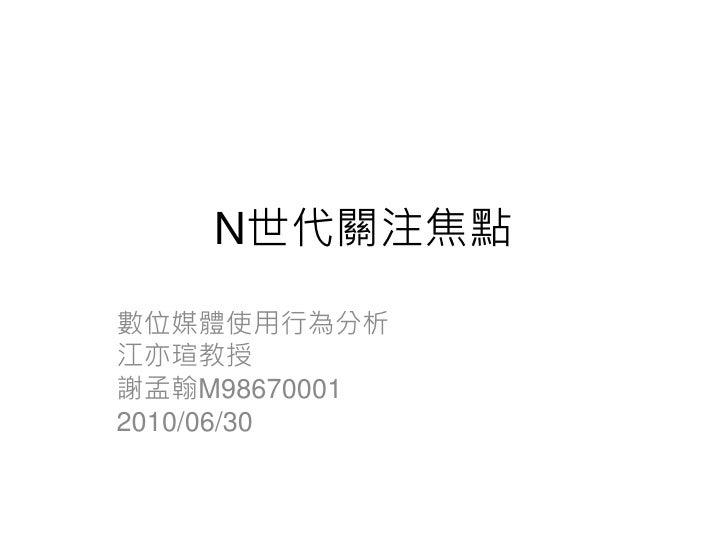N世代關注焦點 數位媒體使用行為分析 江亦瑄教授 謝孟翰M98670001 2010/06/30